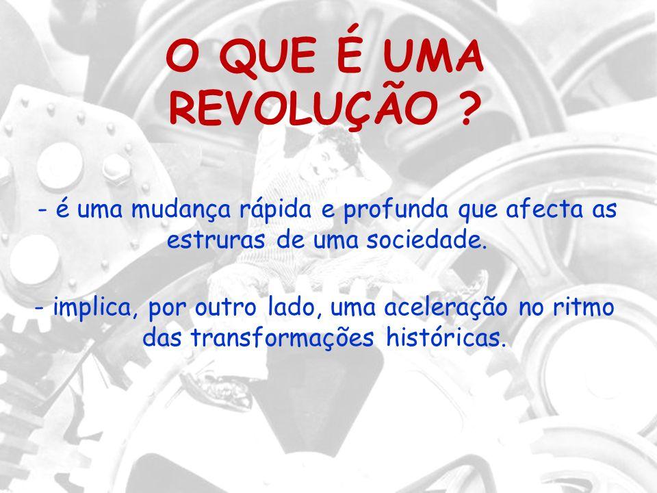 O QUE É UMA REVOLUÇÃO - é uma mudança rápida e profunda que afecta as estruras de uma sociedade.