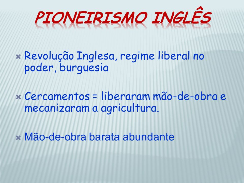 Pioneirismo Inglês Revolução Inglesa, regime liberal no poder, burguesia. Cercamentos = liberaram mão-de-obra e mecanizaram a agricultura.