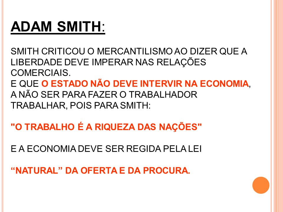 ADAM SMITH: SMITH CRITICOU O MERCANTILISMO AO DIZER QUE A LIBERDADE DEVE IMPERAR NAS RELAÇÕES COMERCIAIS.