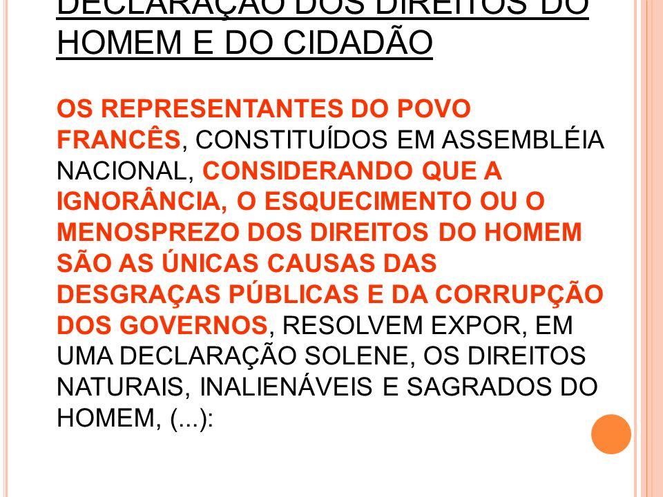 26/08/1789 DECLARAÇÃO DOS DIREITOS DO HOMEM E DO CIDADÃO OS REPRESENTANTES DO POVO FRANCÊS, CONSTITUÍDOS EM ASSEMBLÉIA NACIONAL, CONSIDERANDO QUE A IGNORÂNCIA, O ESQUECIMENTO OU O MENOSPREZO DOS DIREITOS DO HOMEM SÃO AS ÚNICAS CAUSAS DAS DESGRAÇAS PÚBLICAS E DA CORRUPÇÃO DOS GOVERNOS, RESOLVEM EXPOR, EM UMA DECLARAÇÃO SOLENE, OS DIREITOS NATURAIS, INALIENÁVEIS E SAGRADOS DO HOMEM, (...):