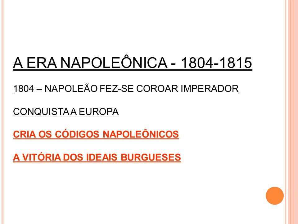 A ERA NAPOLEÔNICA - 1804-1815 1804 – NAPOLEÃO FEZ-SE COROAR IMPERADOR CONQUISTA A EUROPA CRIA OS CÓDIGOS NAPOLEÔNICOS A VITÓRIA DOS IDEAIS BURGUESES