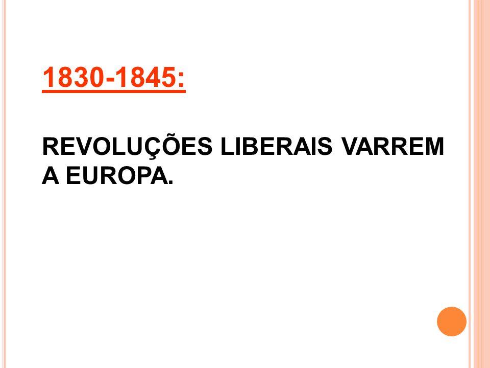 1830-1845: REVOLUÇÕES LIBERAIS VARREM A EUROPA.