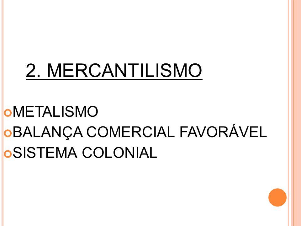2. MERCANTILISMO METALISMO BALANÇA COMERCIAL FAVORÁVEL