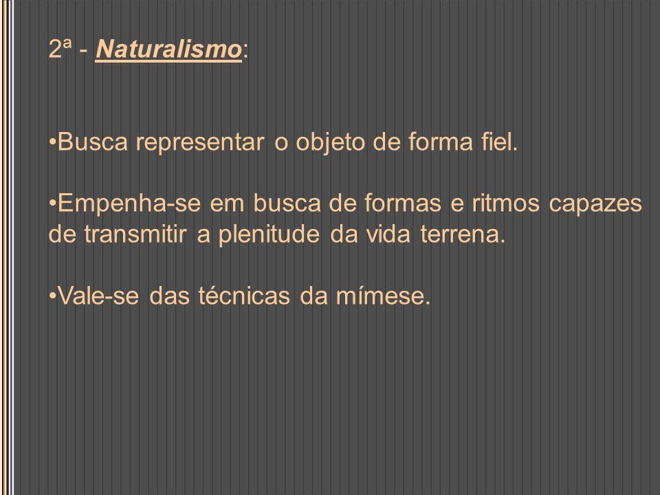 2ª - Naturalismo:Busca representar o objeto de forma fiel. Empenha-se em busca de formas e ritmos capazes de transmitir a plenitude da vida terrena.