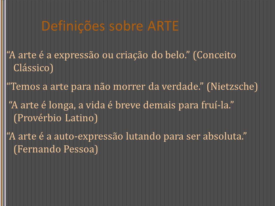 Definições sobre ARTE A arte é a expressão ou criação do belo. (Conceito Clássico) Temos a arte para não morrer da verdade. (Nietzsche)