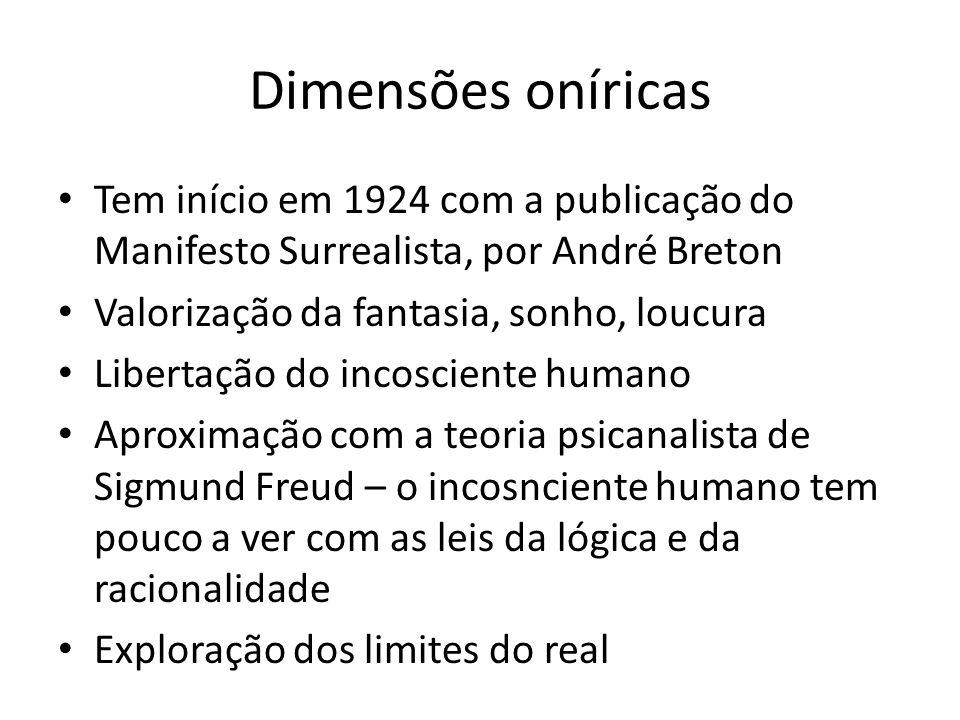 Dimensões oníricas Tem início em 1924 com a publicação do Manifesto Surrealista, por André Breton. Valorização da fantasia, sonho, loucura.