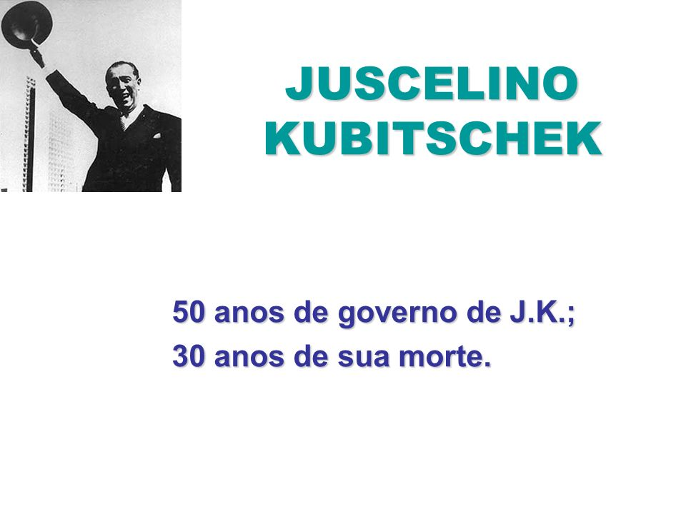 50 anos de governo de J.K.; 30 anos de sua morte.