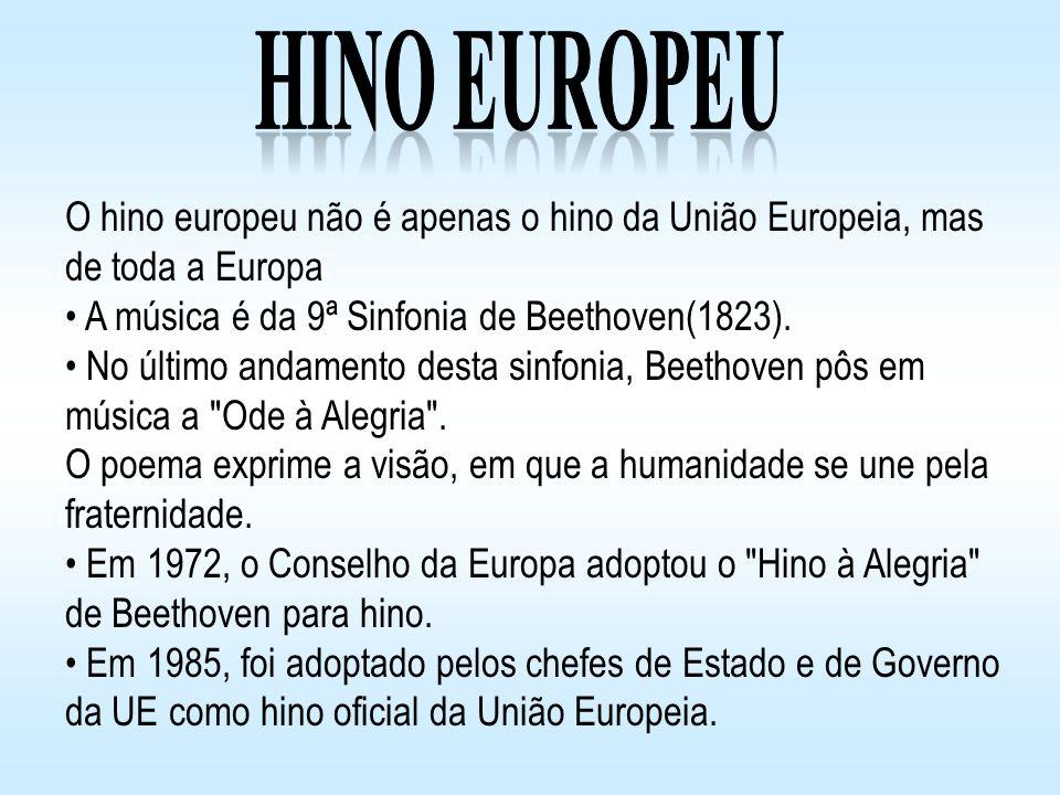 Hino Europeu O hino europeu não é apenas o hino da União Europeia, mas de toda a Europa. A música é da 9ª Sinfonia de Beethoven(1823).