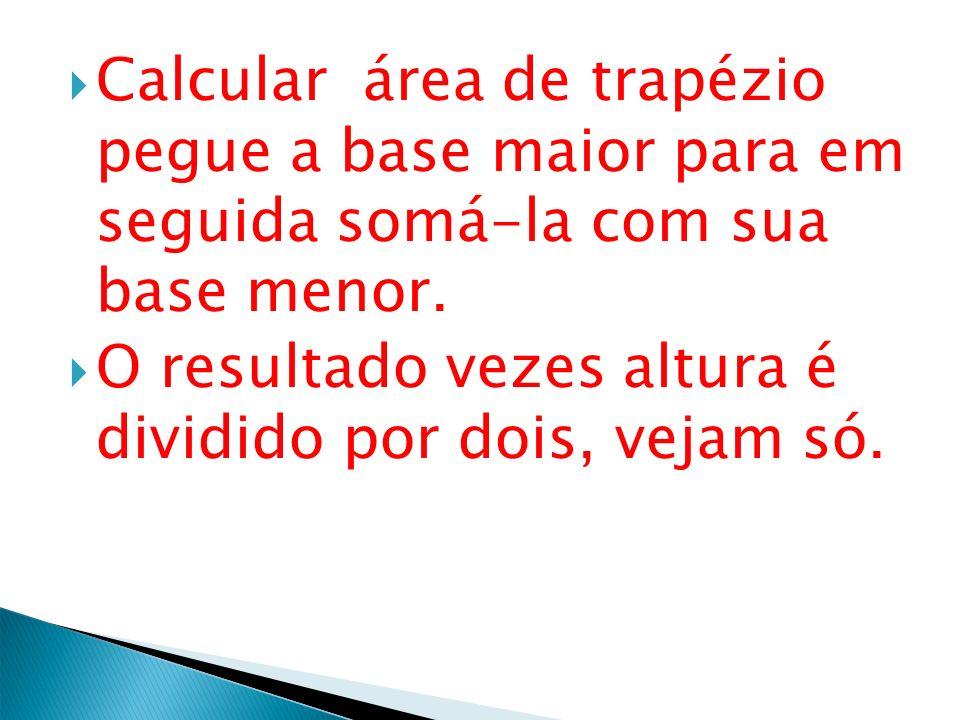 Calcular área de trapézio pegue a base maior para em seguida somá-la com sua base menor.