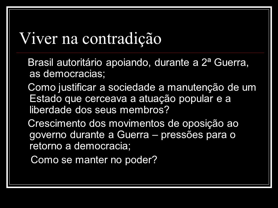 Viver na contradição Brasil autoritário apoiando, durante a 2ª Guerra, as democracias;