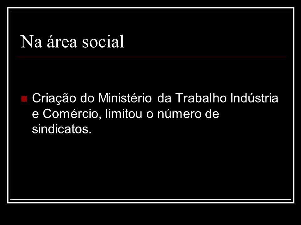 Na área social Criação do Ministério da Trabalho Indústria e Comércio, limitou o número de sindicatos.