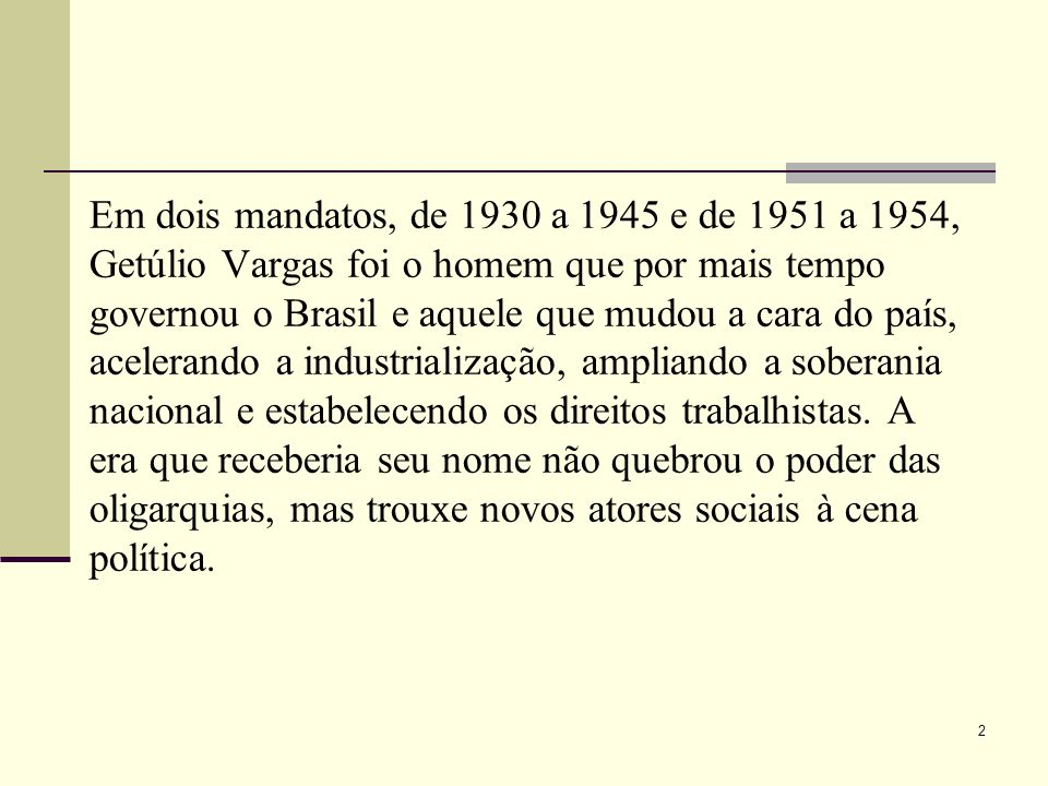 Em dois mandatos, de 1930 a 1945 e de 1951 a 1954, Getúlio Vargas foi o homem que por mais tempo governou o Brasil e aquele que mudou a cara do país, acelerando a industrialização, ampliando a soberania nacional e estabelecendo os direitos trabalhistas.