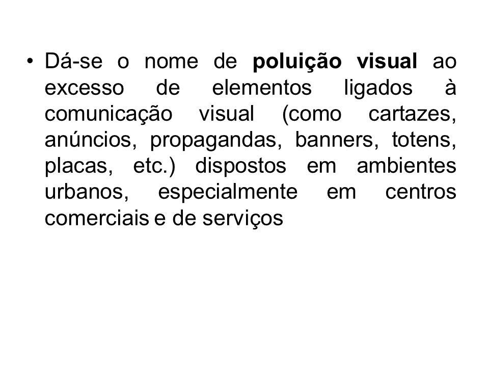 Dá-se o nome de poluição visual ao excesso de elementos ligados à comunicação visual (como cartazes, anúncios, propagandas, banners, totens, placas, etc.) dispostos em ambientes urbanos, especialmente em centros comerciais e de serviços