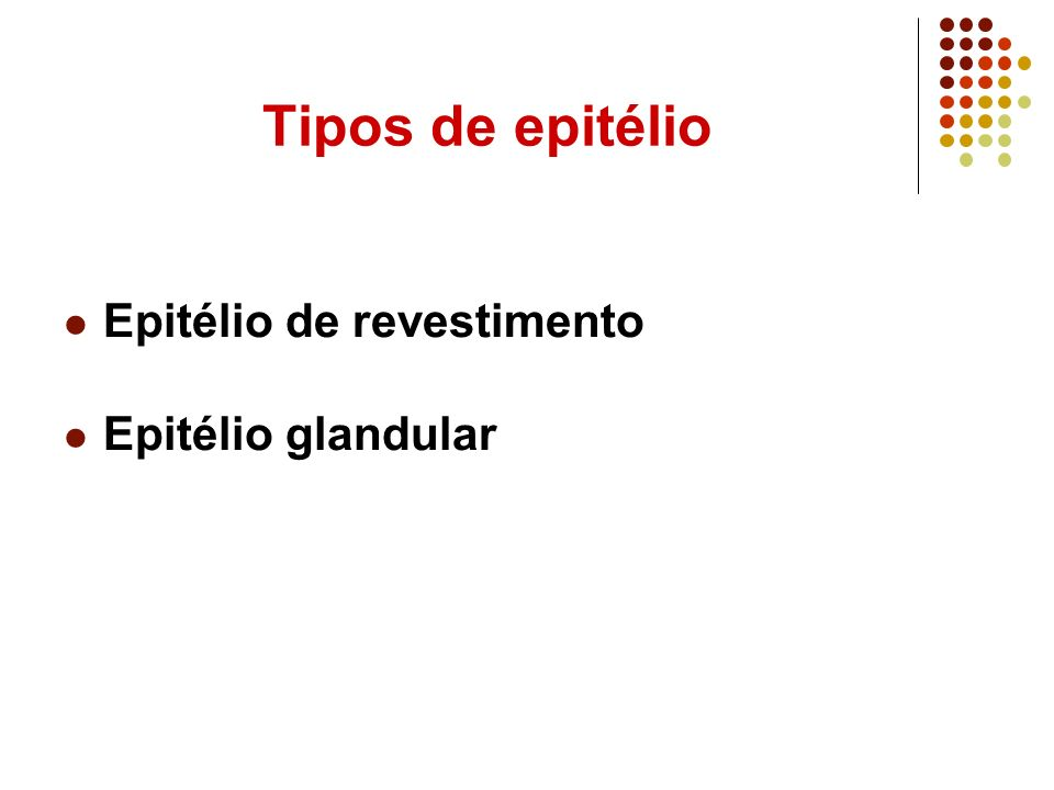 Tipos de epitélio Epitélio de revestimento Epitélio glandular