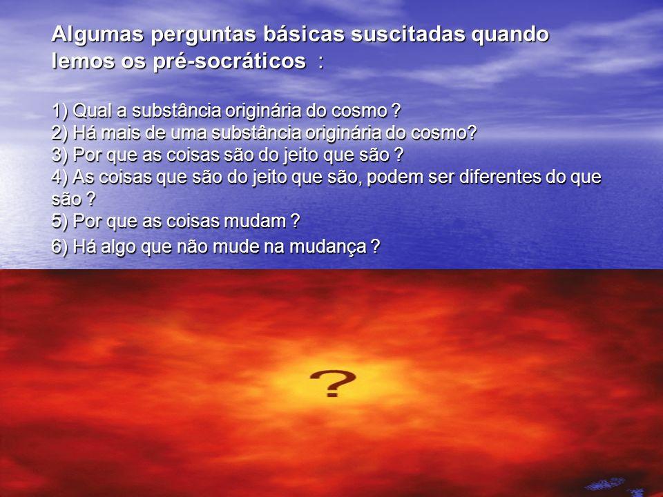 Algumas perguntas básicas suscitadas quando lemos os pré-socráticos : 1) Qual a substância originária do cosmo .