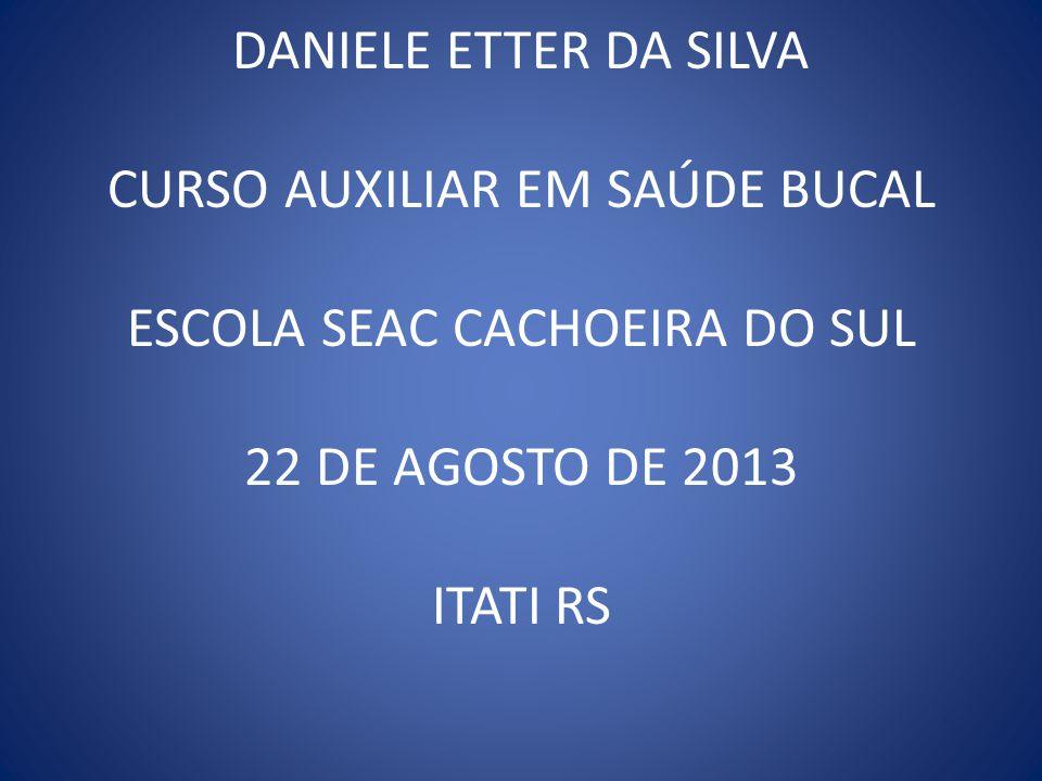 DANIELE ETTER DA SILVA CURSO AUXILIAR EM SAÚDE BUCAL ESCOLA SEAC CACHOEIRA DO SUL 22 DE AGOSTO DE 2013 ITATI RS