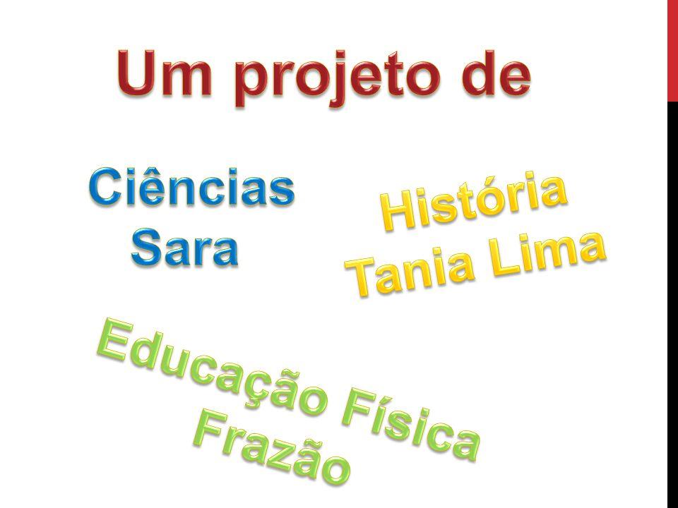 Um projeto de Ciências Sara História Tania Lima Educação Física Frazão