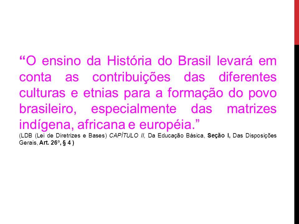 O ensino da História do Brasil levará em conta as contribuições das diferentes culturas e etnias para a formação do povo brasileiro, especialmente das matrizes indígena, africana e européia.