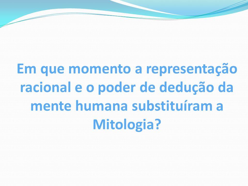 Em que momento a representação racional e o poder de dedução da mente humana substituíram a Mitologia