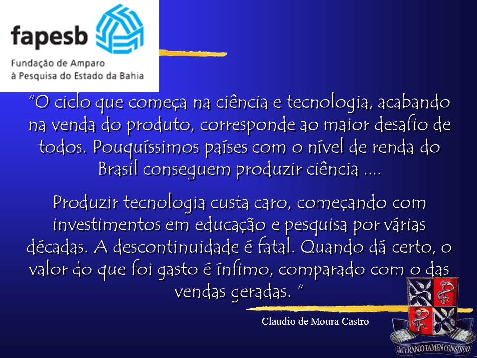 O ciclo que começa na ciência e tecnologia, acabando na venda do produto, corresponde ao maior desafio de todos. Pouquíssimos países com o nível de renda do Brasil conseguem produzir ciência ....