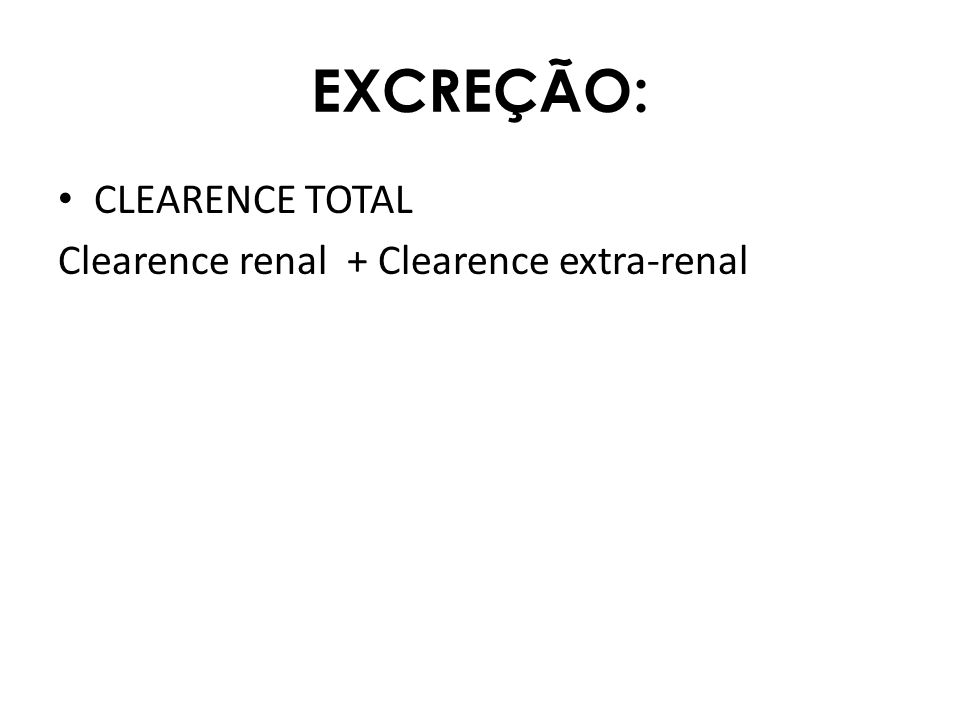 EXCREÇÃO: CLEARENCE TOTAL Clearence renal + Clearence extra-renal