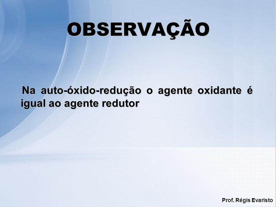 OBSERVAÇÃO Na auto-óxido-redução o agente oxidante é igual ao agente redutor Prof. Régis Evaristo