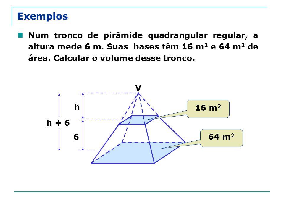 Exemplos Num tronco de pirâmide quadrangular regular, a altura mede 6 m. Suas bases têm 16 m2 e 64 m2 de área. Calcular o volume desse tronco.