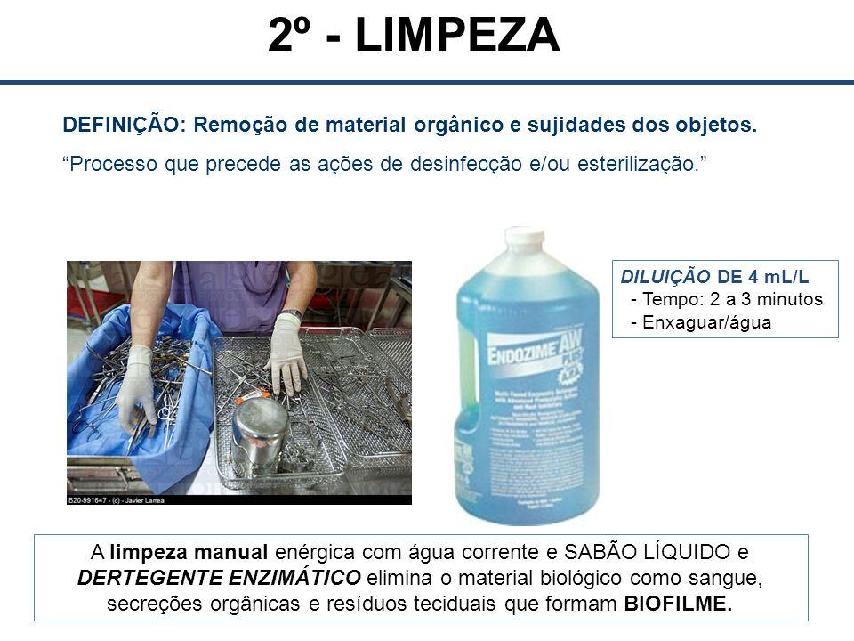 2º - LIMPEZA DEFINIÇÃO: Remoção de material orgânico e sujidades dos objetos. Processo que precede as ações de desinfecção e/ou esterilização.