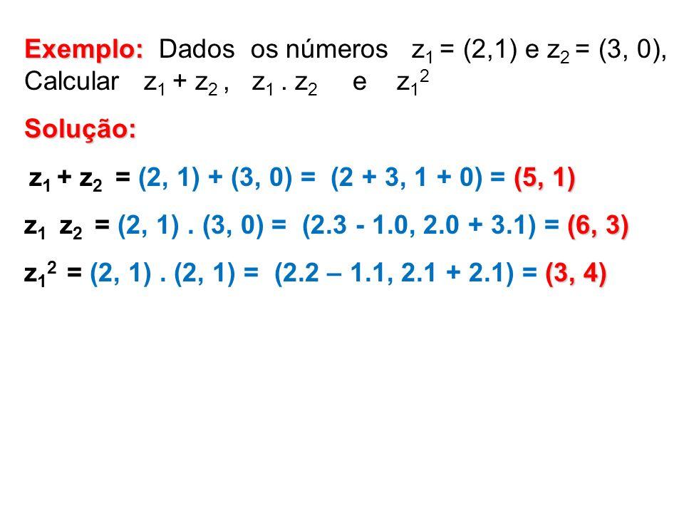 Exemplo: Dados os números z1 = (2,1) e z2 = (3, 0), Calcular z1 + z2 , z1 . z2 e z12