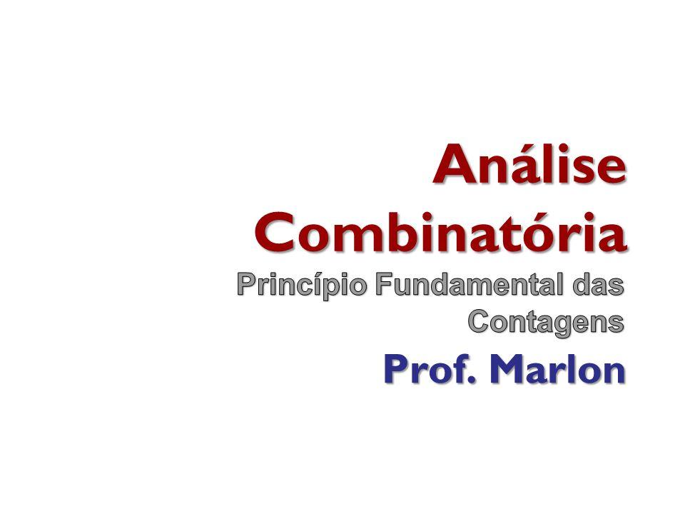 Análise Combinatória Princípio Fundamental das Contagens Prof. Marlon