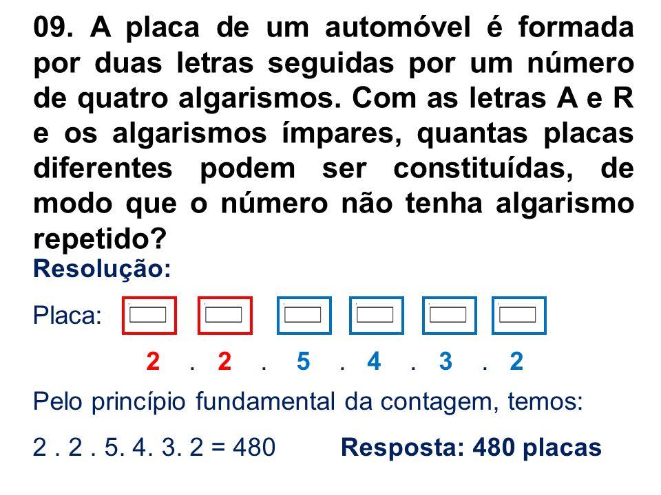 09. A placa de um automóvel é formada por duas letras seguidas por um número de quatro algarismos. Com as letras A e R e os algarismos ímpares, quantas placas diferentes podem ser constituídas, de modo que o número não tenha algarismo repetido