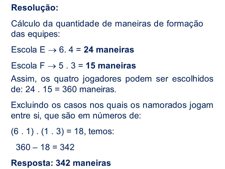 Resolução:Cálculo da quantidade de maneiras de formação das equipes: Escola E ® 6. 4 = 24 maneiras.