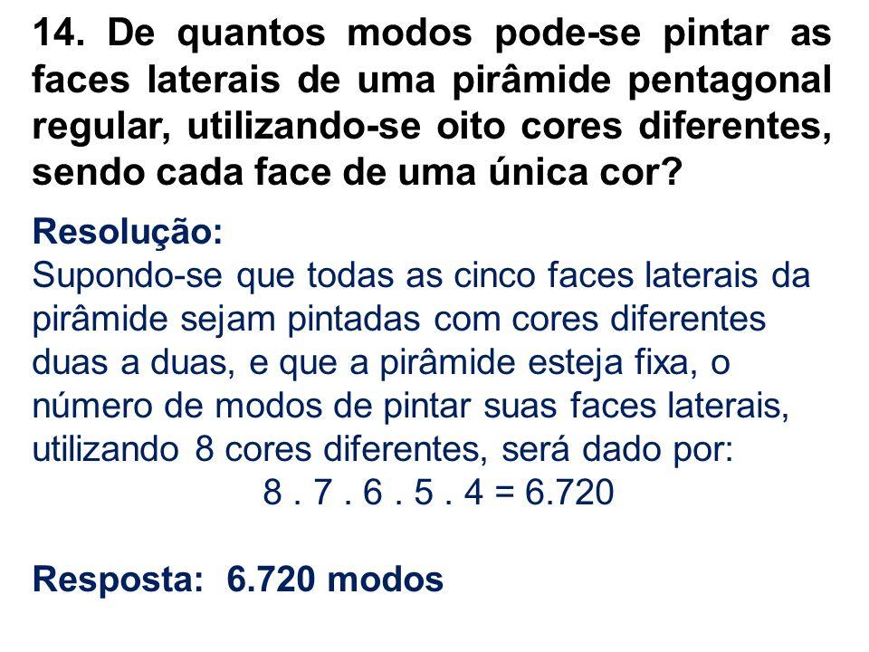 14. De quantos modos pode-se pintar as faces laterais de uma pirâmide pentagonal regular, utilizando-se oito cores diferentes, sendo cada face de uma única cor