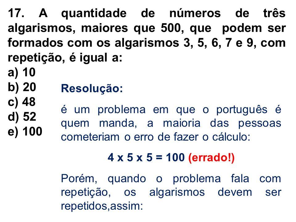 17. A quantidade de números de três algarismos, maiores que 500, que podem ser formados com os algarismos 3, 5, 6, 7 e 9, com repetição, é igual a: