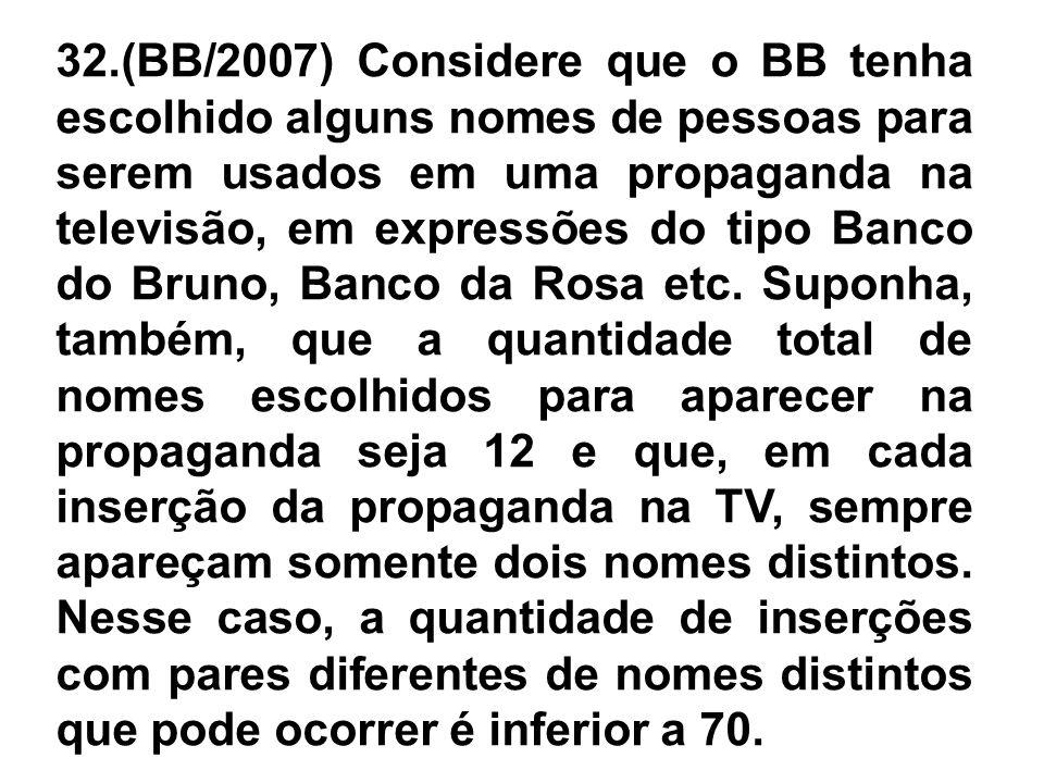 32.(BB/2007) Considere que o BB tenha escolhido alguns nomes de pessoas para serem usados em uma propaganda na televisão, em expressões do tipo Banco do Bruno, Banco da Rosa etc.