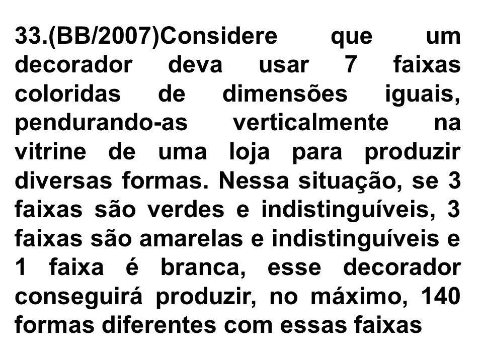 33.(BB/2007)Considere que um decorador deva usar 7 faixas coloridas de dimensões iguais, pendurando-as verticalmente na vitrine de uma loja para produzir diversas formas.