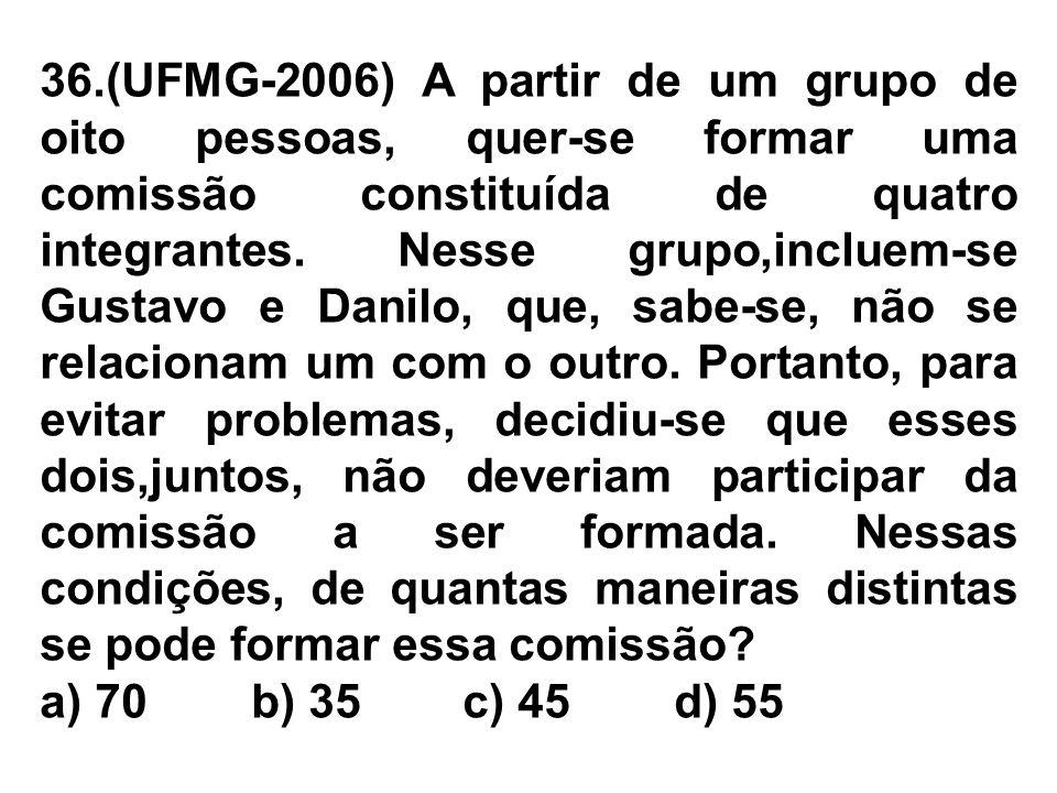 36.(UFMG-2006) A partir de um grupo de oito pessoas, quer-se formar uma comissão constituída de quatro integrantes. Nesse grupo,incluem-se Gustavo e Danilo, que, sabe-se, não se relacionam um com o outro. Portanto, para evitar problemas, decidiu-se que esses dois,juntos, não deveriam participar da comissão a ser formada. Nessas condições, de quantas maneiras distintas se pode formar essa comissão