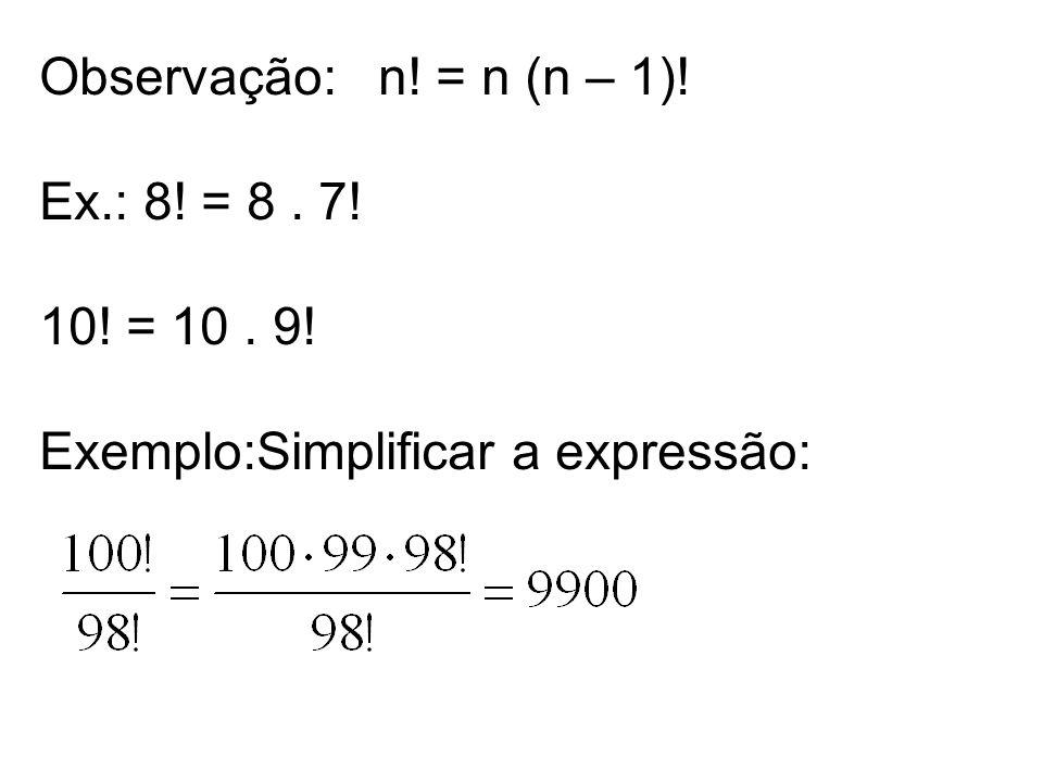 Observação: n! = n (n – 1)! Ex.: 8! = 8 . 7! 10! = 10 . 9! Exemplo:Simplificar a expressão:
