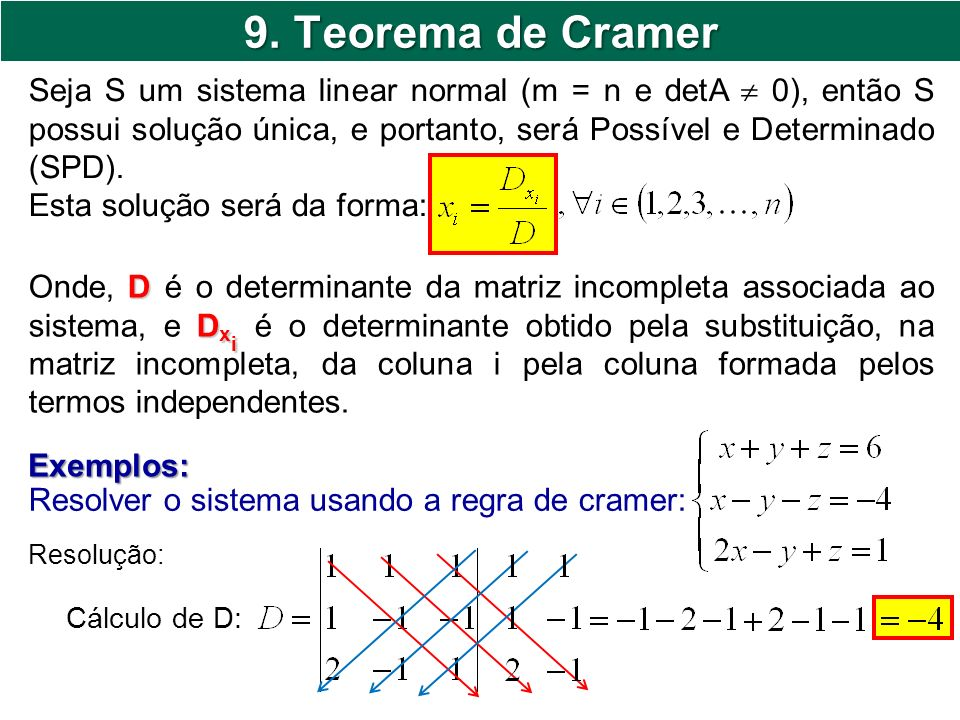 9. Teorema de Cramer Seja S um sistema linear normal (m = n e detA  0), então S possui solução única, e portanto, será Possível e Determinado (SPD).