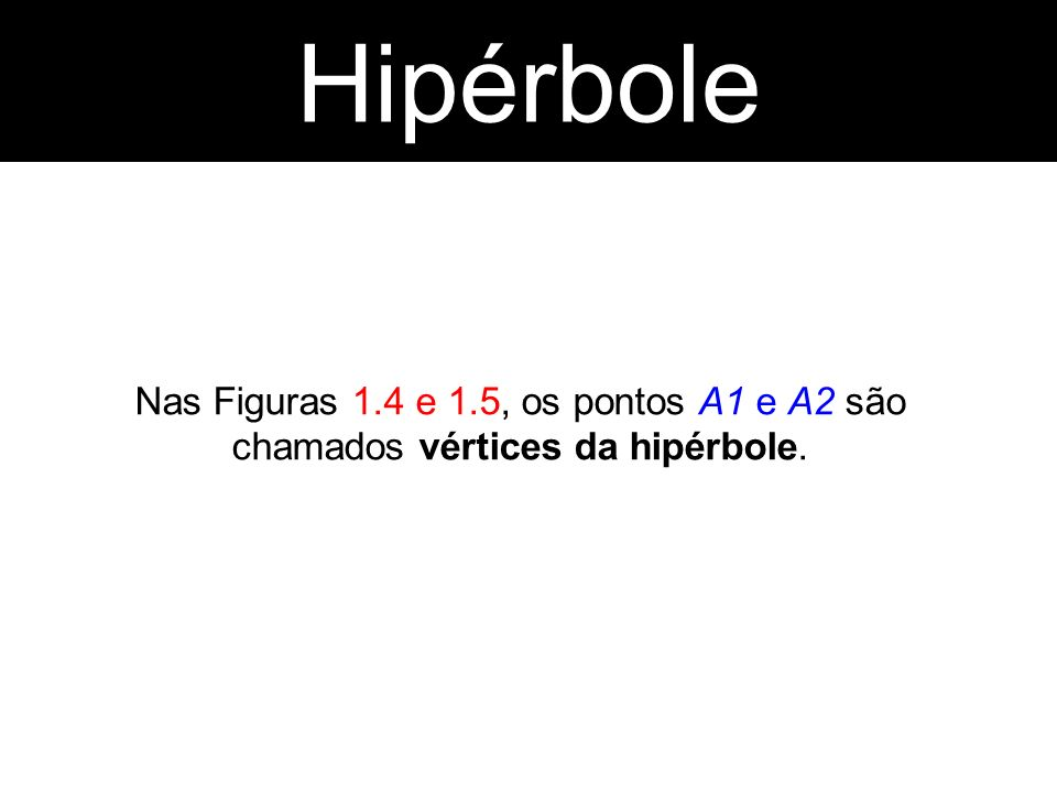 Hipérbole Hipérbole Nas Figuras 1.4 e 1.5, os pontos A1 e A2 são chamados vértices da hipérbole.