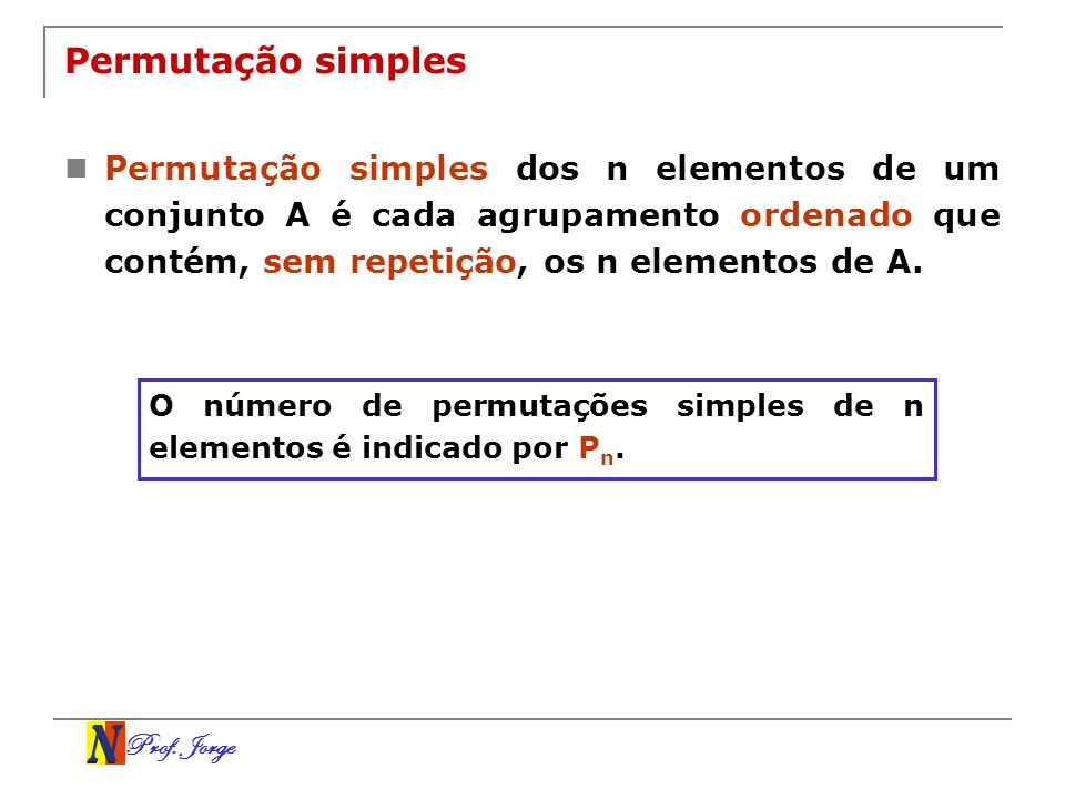 Permutação simples Permutação simples dos n elementos de um conjunto A é cada agrupamento ordenado que contém, sem repetição, os n elementos de A.