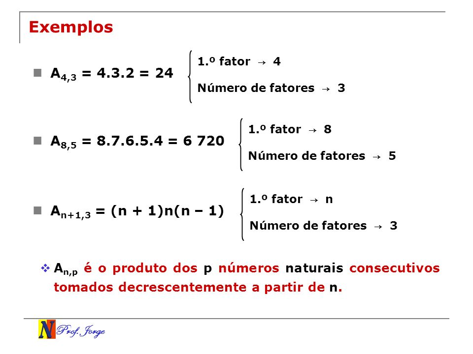 Exemplos 1.º fator → 4. A4,3 = 4.3.2 = 24. Número de fatores → 3. 1.º fator → 8. A8,5 = 8.7.6.5.4 = 6 720.