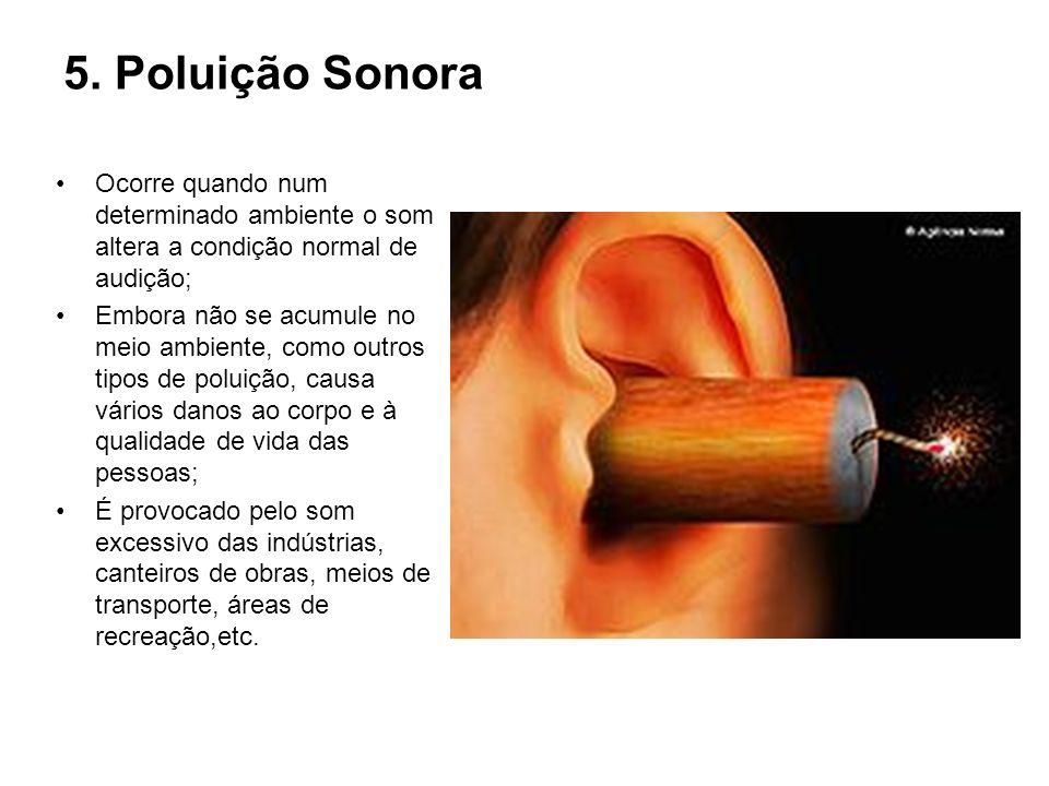 5. Poluição Sonora Ocorre quando num determinado ambiente o som altera a condição normal de audição;