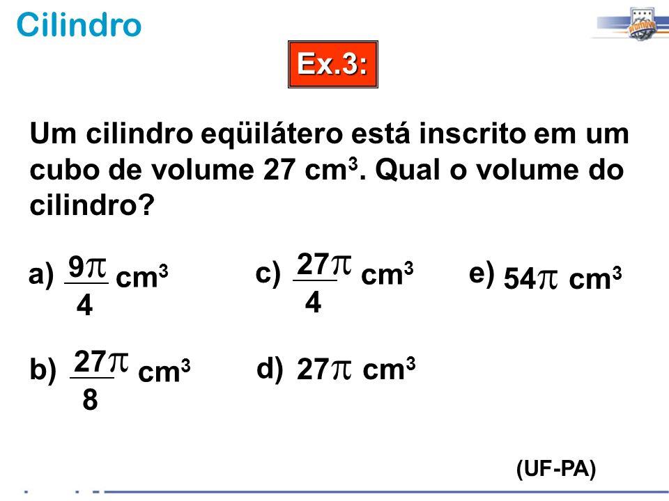 Ex.3: Um cilindro eqüilátero está inscrito em um cubo de volume 27 cm3. Qual o volume do cilindro 9p.