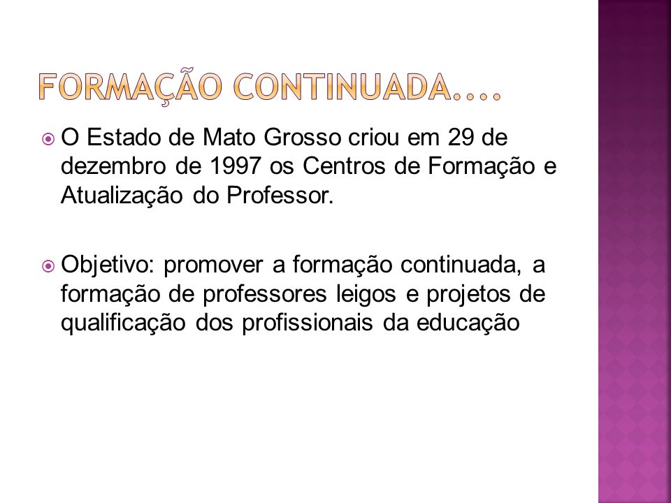 Formação Continuada.... O Estado de Mato Grosso criou em 29 de dezembro de 1997 os Centros de Formação e Atualização do Professor.