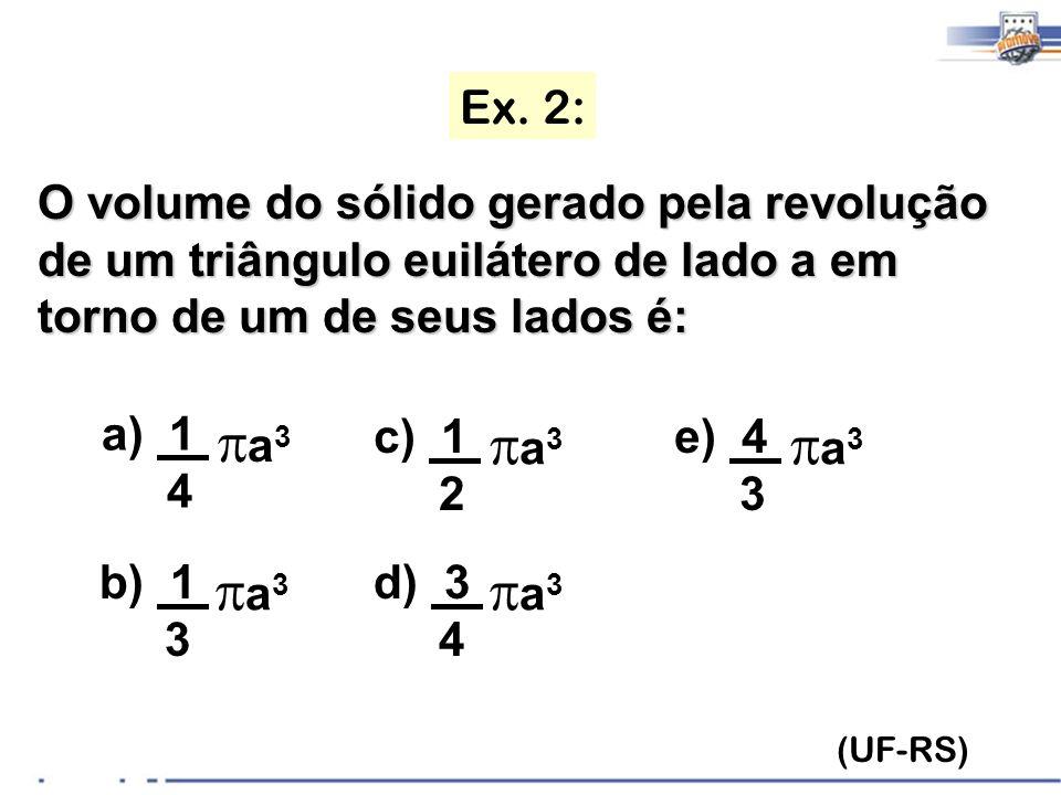 Ex. 2: O volume do sólido gerado pela revolução de um triângulo euilátero de lado a em torno de um de seus lados é: