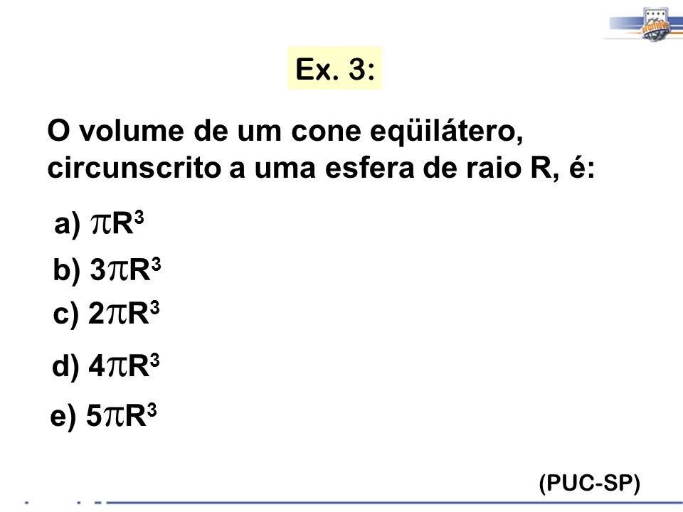 Ex. 3: O volume de um cone eqüilátero, circunscrito a uma esfera de raio R, é: a) pR3. b) 3pR3. c) 2pR3.