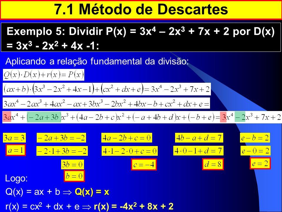 7.1 Método de Descartes Exemplo 5: Dividir P(x) = 3x4 – 2x3 + 7x + 2 por D(x) = 3x3 - 2x2 + 4x -1: Aplicando a relação fundamental da divisão: