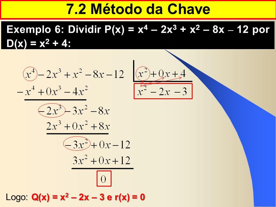 7.2 Método da Chave Exemplo 6: Dividir P(x) = x4 – 2x3 + x2 – 8x – 12 por D(x) = x2 + 4: Logo: Q(x) = x2 – 2x – 3 e r(x) = 0.