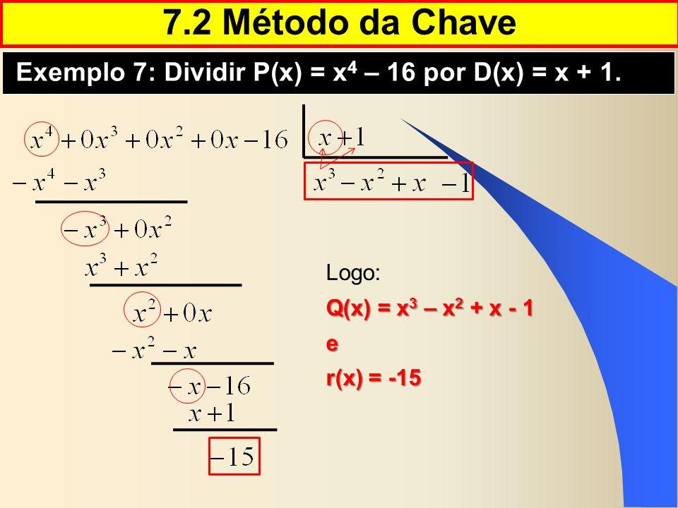 7.2 Método da Chave Exemplo 7: Dividir P(x) = x4 – 16 por D(x) = x + 1. Logo: Q(x) = x3 – x2 + x - 1.